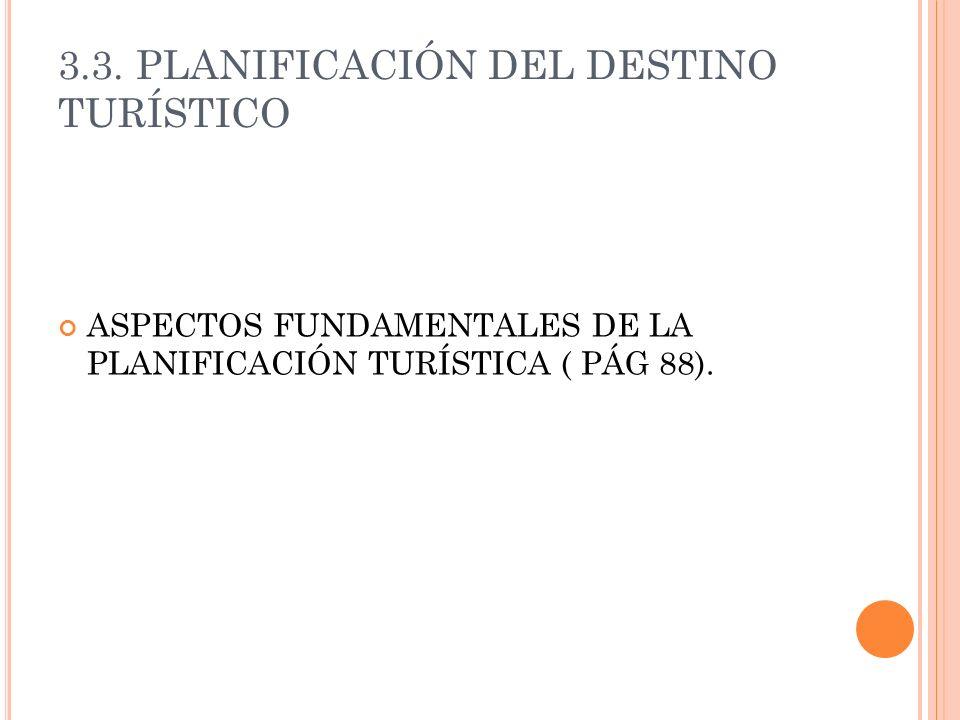 3.3. PLANIFICACIÓN DEL DESTINO TURÍSTICO ASPECTOS FUNDAMENTALES DE LA PLANIFICACIÓN TURÍSTICA ( PÁG 88).