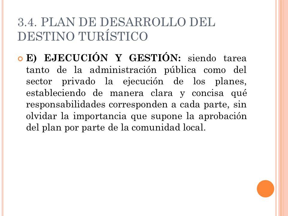 3.4. PLAN DE DESARROLLO DEL DESTINO TURÍSTICO E) EJECUCIÓN Y GESTIÓN: siendo tarea tanto de la administración pública como del sector privado la ejecu