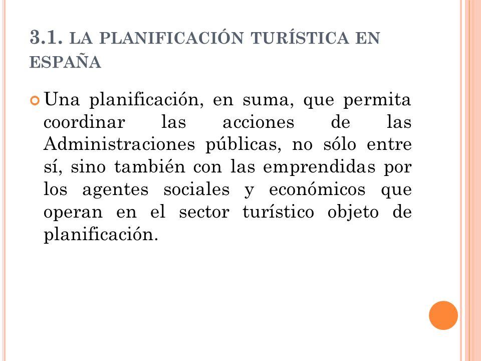 3.1. LA PLANIFICACIÓN TURÍSTICA EN ESPAÑA Una planificación, en suma, que permita coordinar las acciones de las Administraciones públicas, no sólo ent