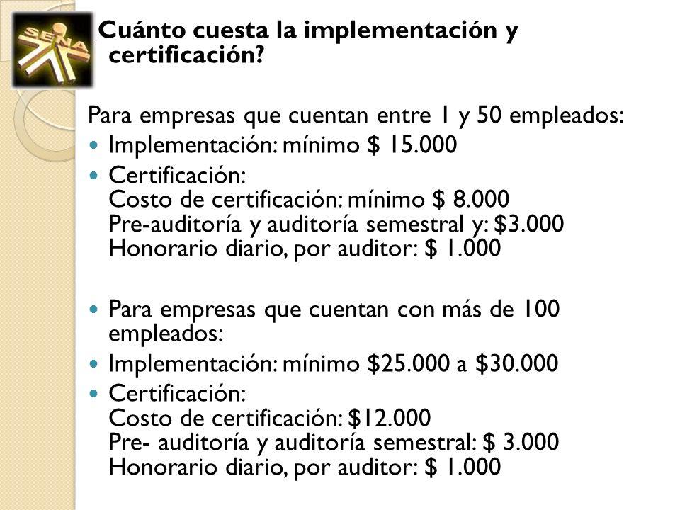¿Cuánto cuesta la implementación y certificación? Para empresas que cuentan entre 1 y 50 empleados: Implementación: mínimo $ 15.000 Certificación: Cos