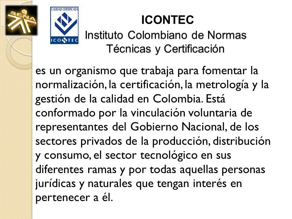 Instituto Colombiano de Normas Técnicas y Certificación ICONTEC Instituto Colombiano de Normas Técnicas y Certificación es un organismo que trabaja pa