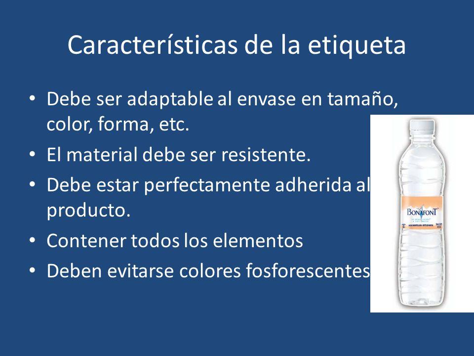 Características de la etiqueta Debe ser adaptable al envase en tamaño, color, forma, etc. El material debe ser resistente. Debe estar perfectamente ad