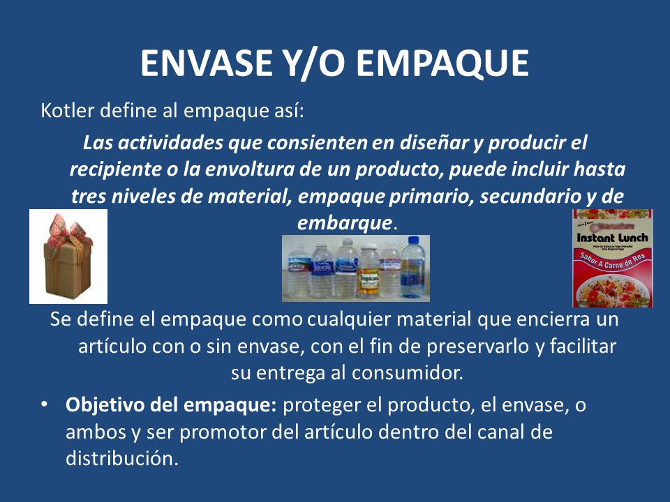 ENVASE Y/O EMPAQUE Kotler define al empaque así: Las actividades que consienten en diseñar y producir el recipiente o la envoltura de un producto, pue