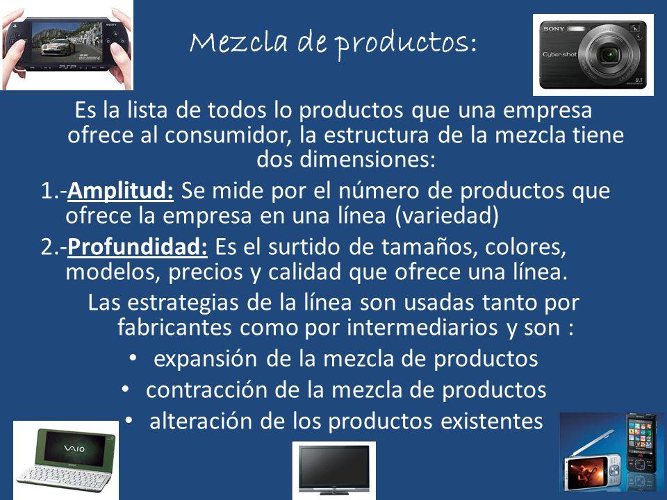 Mezcla de productos: Es la lista de todos lo productos que una empresa ofrece al consumidor, la estructura de la mezcla tiene dos dimensiones: 1.-Ampl