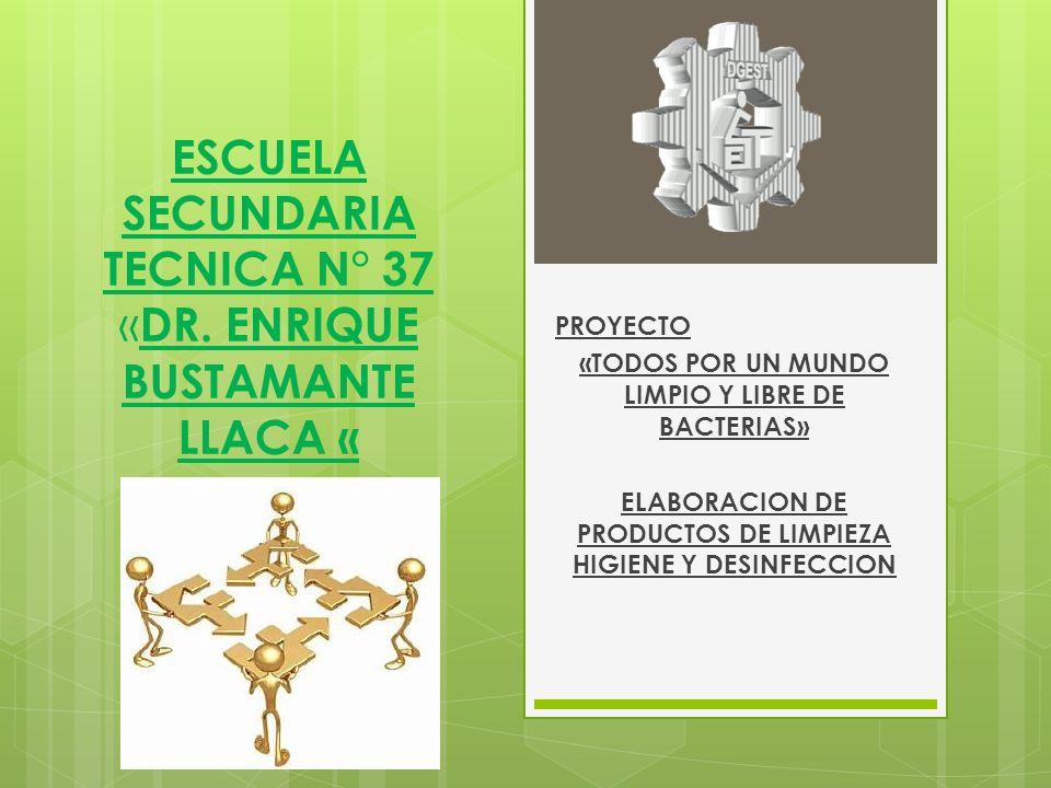 ESCUELA SECUNDARIA TECNICA N° 37 « DR. ENRIQUE BUSTAMANTE LLACA « PROYECTO «TODOS POR UN MUNDO LIMPIO Y LIBRE DE BACTERIAS» ELABORACION DE PRODUCTOS D