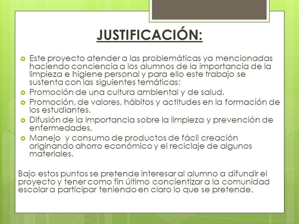 JUSTIFICACIÓN: Este proyecto atender a las problemáticas ya mencionadas haciendo conciencia a los alumnos de la importancia de la limpieza e higiene p