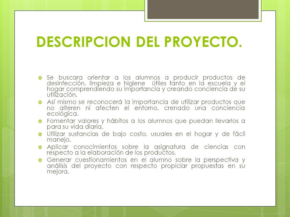 DESCRIPCION DEL PROYECTO. Se buscara orientar a los alumnos a producir productos de desinfección, limpieza e higiene útiles tanto en la escuela y el h