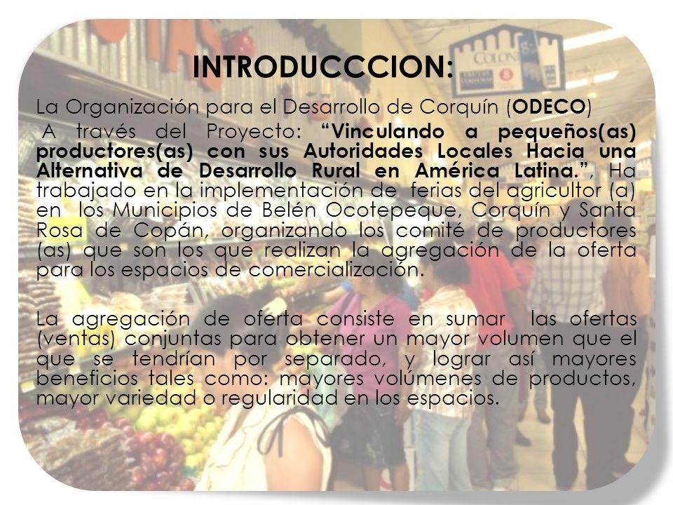 INTRODUCCCION: La Organización para el Desarrollo de Corquín ( ODECO ) A través del Proyecto: Vinculando a pequeños(as) productores(as) con sus Autoridades Locales Hacia una Alternativa de Desarrollo Rural en América Latina., Ha trabajado en la implementación de ferias del agricultor (a) en los Municipios de Belén Ocotepeque, Corquín y Santa Rosa de Copán, organizando los comité de productores (as) que son los que realizan la agregación de la oferta para los espacios de comercialización.