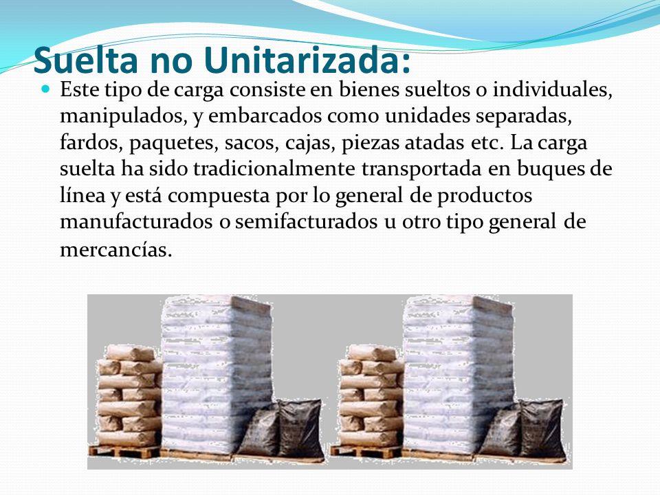 Suelta no Unitarizada: Este tipo de carga consiste en bienes sueltos o individuales, manipulados, y embarcados como unidades separadas, fardos, paquet