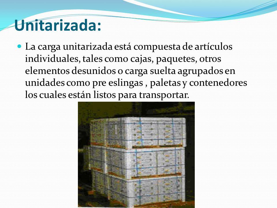 Unitarizada: La carga unitarizada está compuesta de artículos individuales, tales como cajas, paquetes, otros elementos desunidos o carga suelta agrup