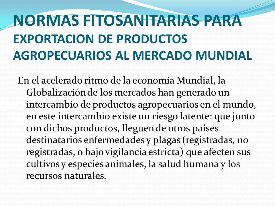 NORMAS FITOSANITARIAS PARA EXPORTACION DE PRODUCTOS AGROPECUARIOS AL MERCADO MUNDIAL En el acelerado ritmo de la economía Mundial, la Globalización de