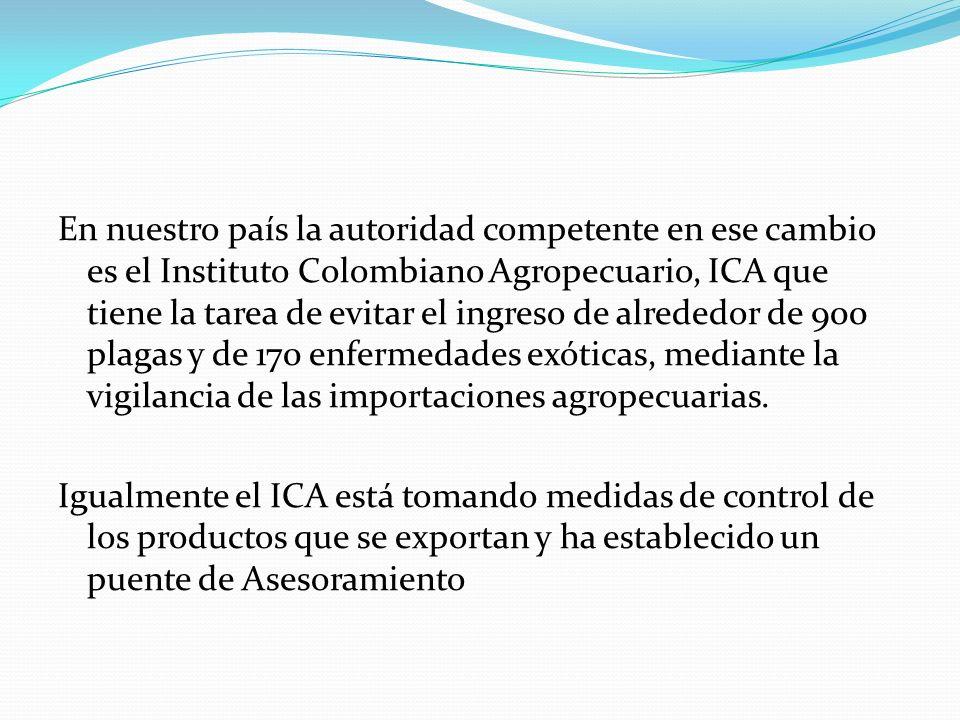 En nuestro país la autoridad competente en ese cambio es el Instituto Colombiano Agropecuario, ICA que tiene la tarea de evitar el ingreso de alrededo
