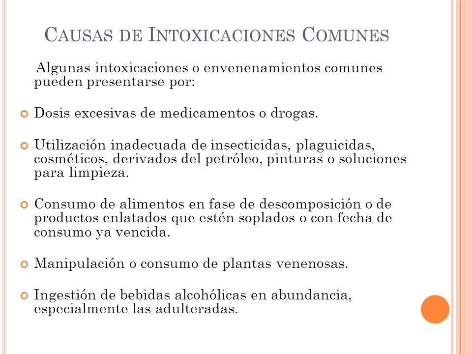 C AUSAS DE I NTOXICACIONES C OMUNES Algunas intoxicaciones o envenenamientos comunes pueden presentarse por: Dosis excesivas de medicamentos o drogas.
