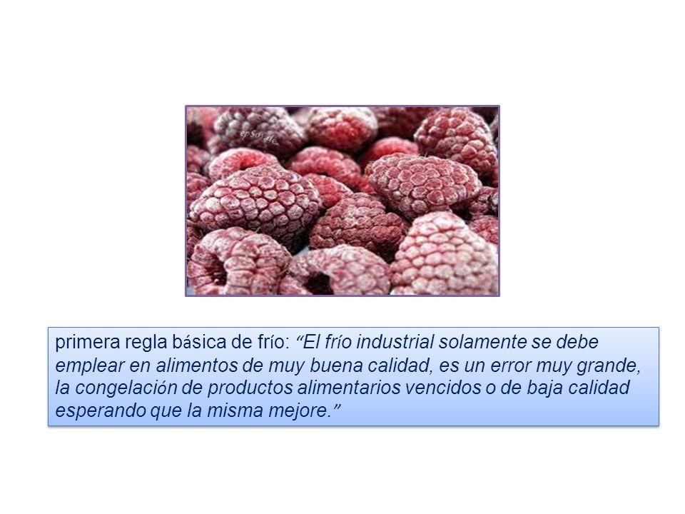 primera regla b á sica de fr í o: El fr í o industrial solamente se debe emplear en alimentos de muy buena calidad, es un error muy grande, la congela