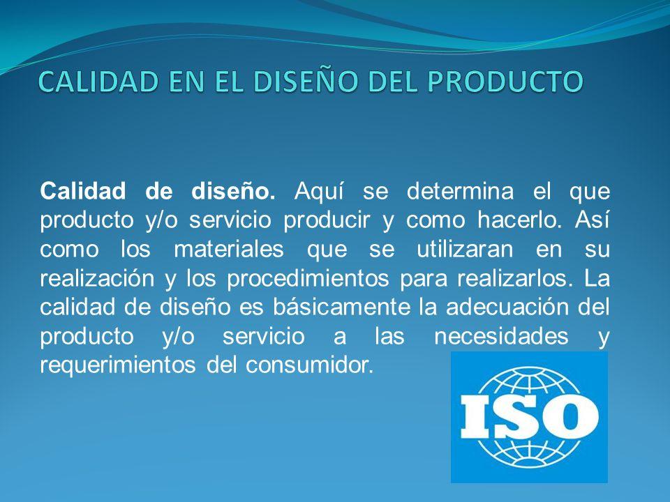Calidad de diseño. Aquí se determina el que producto y/o servicio producir y como hacerlo. Así como los materiales que se utilizaran en su realización