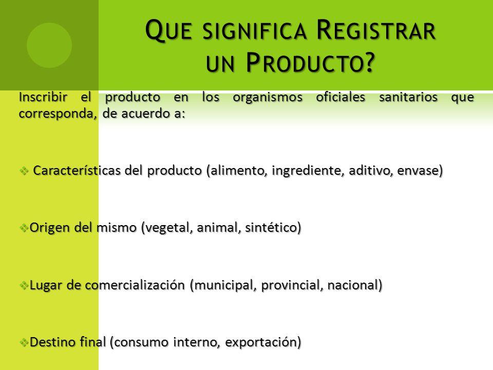 Q UE SIGNIFICA R EGISTRAR UN P RODUCTO ? Inscribir el producto en los organismos oficiales sanitarios que corresponda, de acuerdo a: Características d