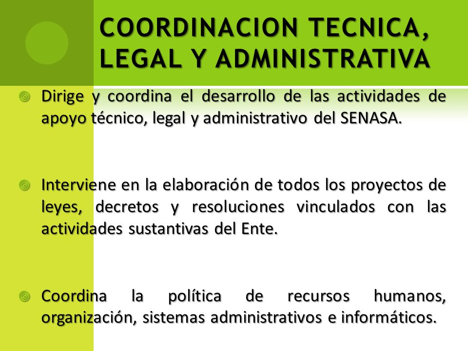 COORDINACION TECNICA, LEGAL Y ADMINISTRATIVA Dirige y coordina el desarrollo de las actividades de apoyo técnico, legal y administrativo del SENASA. D