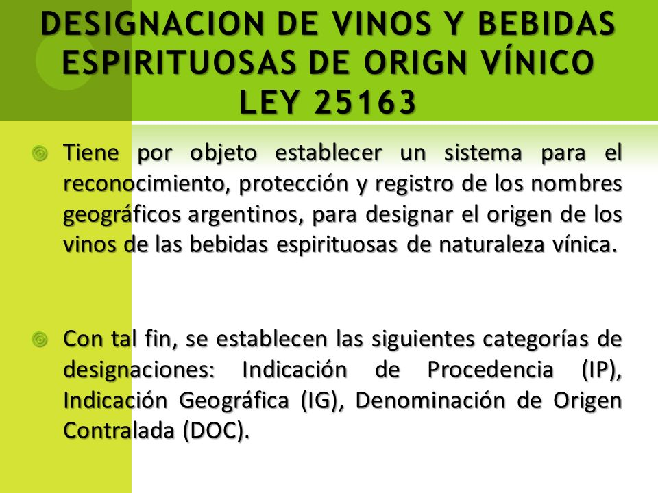 DESIGNACION DE VINOS Y BEBIDAS ESPIRITUOSAS DE ORIGN VÍNICO LEY 25163 Tiene por objeto establecer un sistema para el reconocimiento, protección y regi