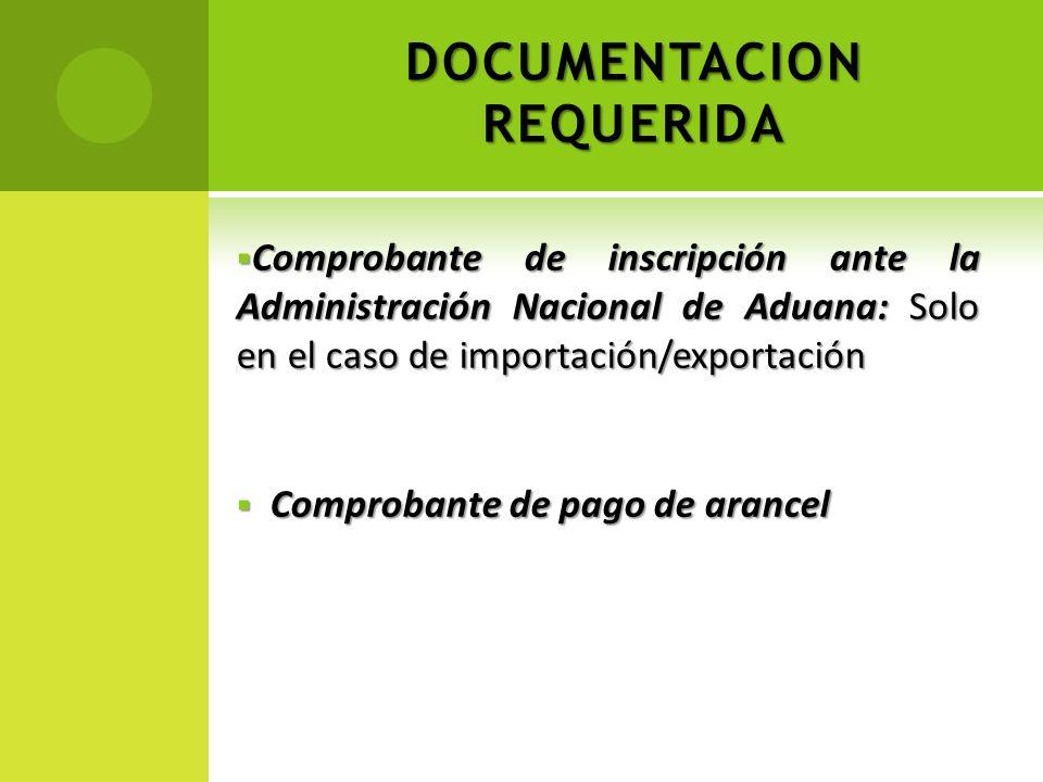DOCUMENTACION REQUERIDA Comprobante de inscripción ante la Administración Nacional de Aduana: Solo en el caso de importación/exportación Comprobante d