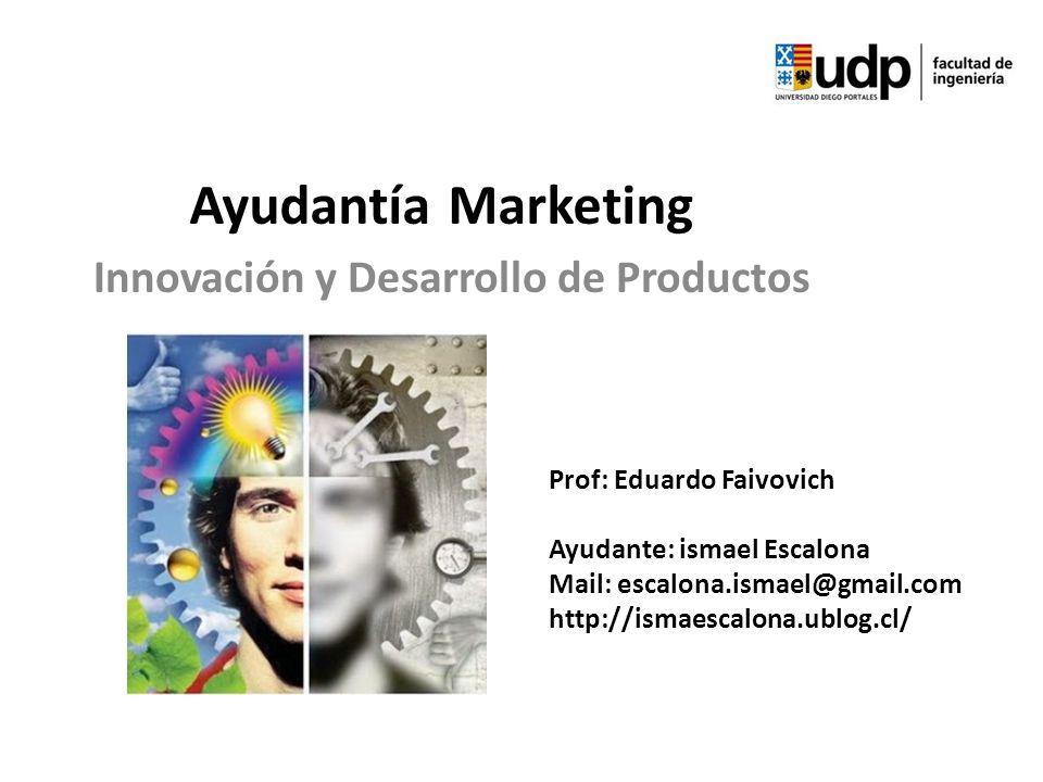 Ayudantía Marketing Innovación y Desarrollo de Productos Prof: Eduardo Faivovich Ayudante: ismael Escalona Mail: escalona.ismael@gmail.com http://isma