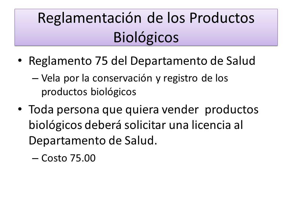 Reglamentación de los Productos Biológicos Reglamento 75 del Departamento de Salud – Vela por la conservación y registro de los productos biológicos Toda persona que quiera vender productos biológicos deberá solicitar una licencia al Departamento de Salud.