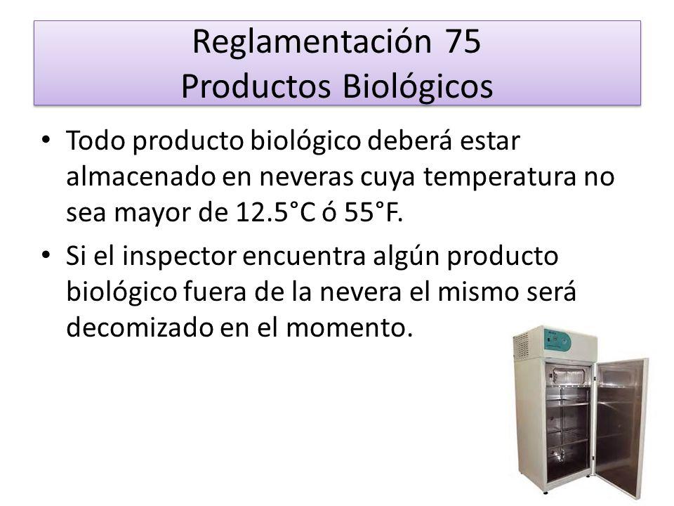 Reglamentación 75 Productos Biológicos Todo producto biológico deberá estar almacenado en neveras cuya temperatura no sea mayor de 12.5°C ó 55°F. Si e