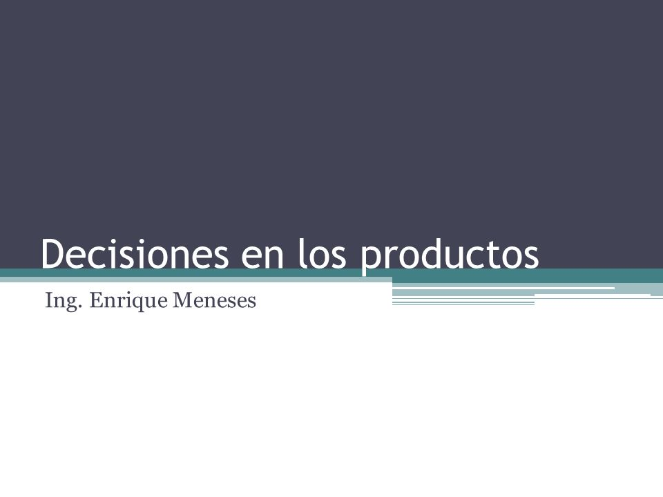 Decisiones en los productos Ing. Enrique Meneses