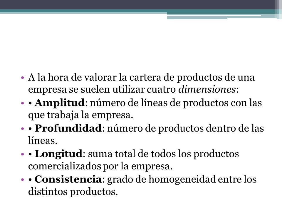 A la hora de valorar la cartera de productos de una empresa se suelen utilizar cuatro dimensiones: Amplitud: número de líneas de productos con las que