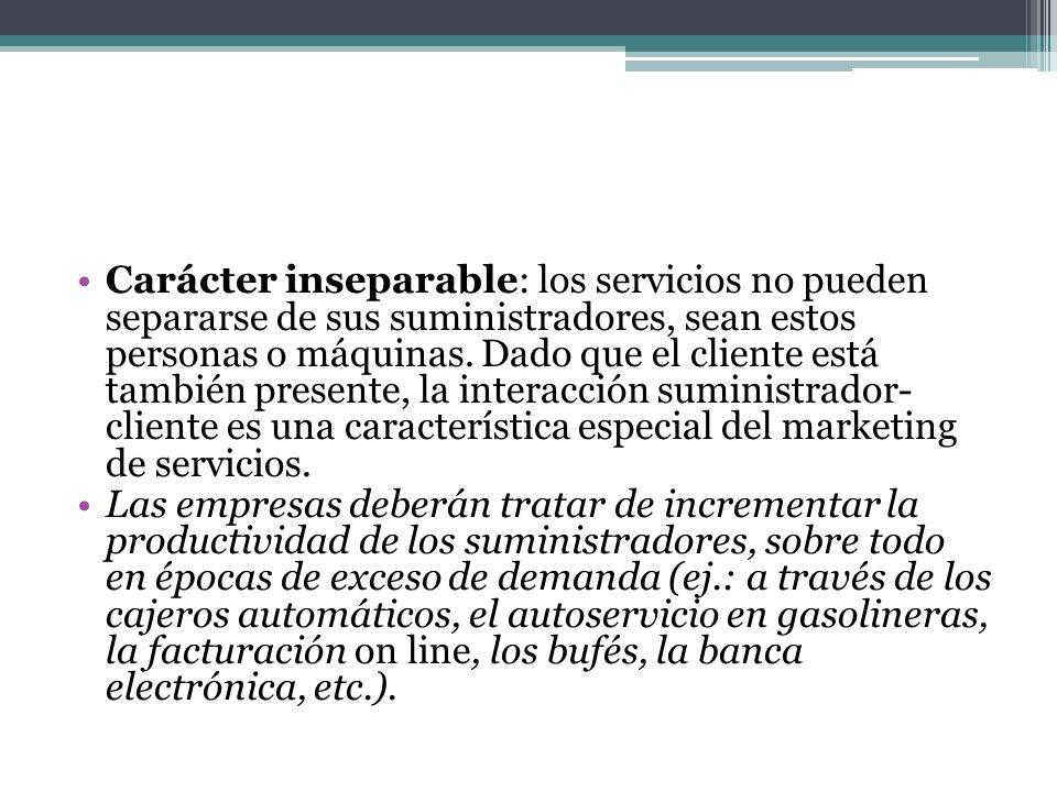 Carácter inseparable: los servicios no pueden separarse de sus suministradores, sean estos personas o máquinas. Dado que el cliente está también prese