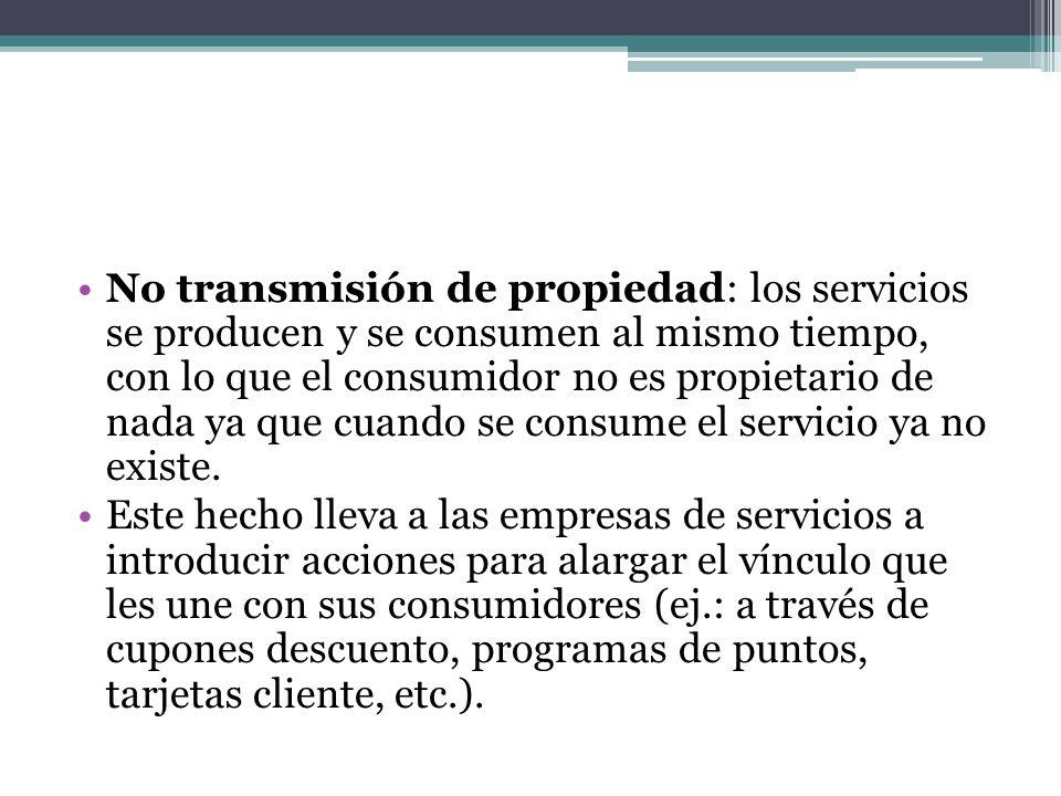 No transmisión de propiedad: los servicios se producen y se consumen al mismo tiempo, con lo que el consumidor no es propietario de nada ya que cuando