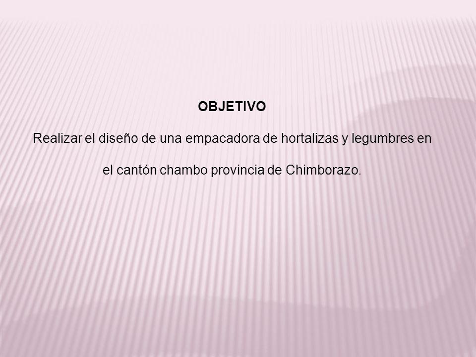 OBJETIVO Realizar el diseño de una empacadora de hortalizas y legumbres en el cantón chambo provincia de Chimborazo.
