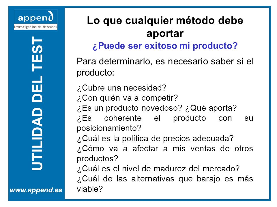 UTILIDAD DEL TEST www.append.es Lo que cualquier método debe aportar ¿Puede ser exitoso mi producto? Para determinarlo, es necesario saber si el produ