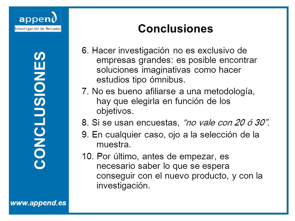 CONCLUSIONES www.append.es 6. Hacer investigación no es exclusivo de empresas grandes: es posible encontrar soluciones imaginativas como hacer estudio