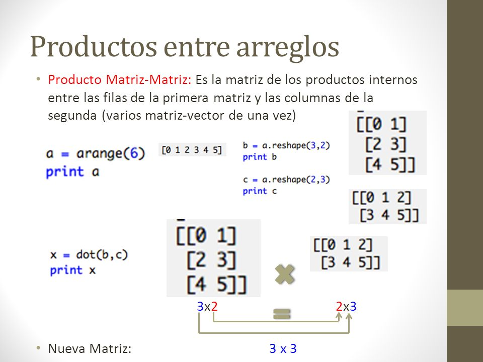 Productos entre arreglos Producto Matriz-Matriz: Es la matriz de los productos internos entre las filas de la primera matriz y las columnas de la segu