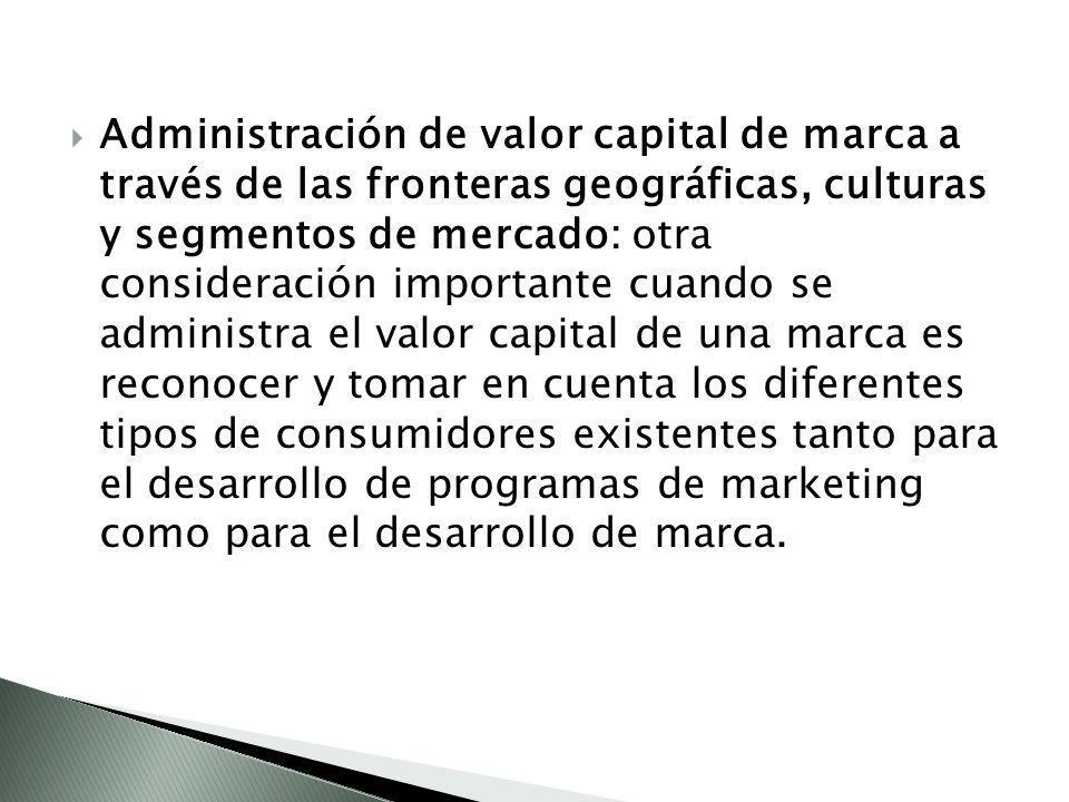 Administración de valor capital de marca a través de las fronteras geográficas, culturas y segmentos de mercado: otra consideración importante cuando se administra el valor capital de una marca es reconocer y tomar en cuenta los diferentes tipos de consumidores existentes tanto para el desarrollo de programas de marketing como para el desarrollo de marca.