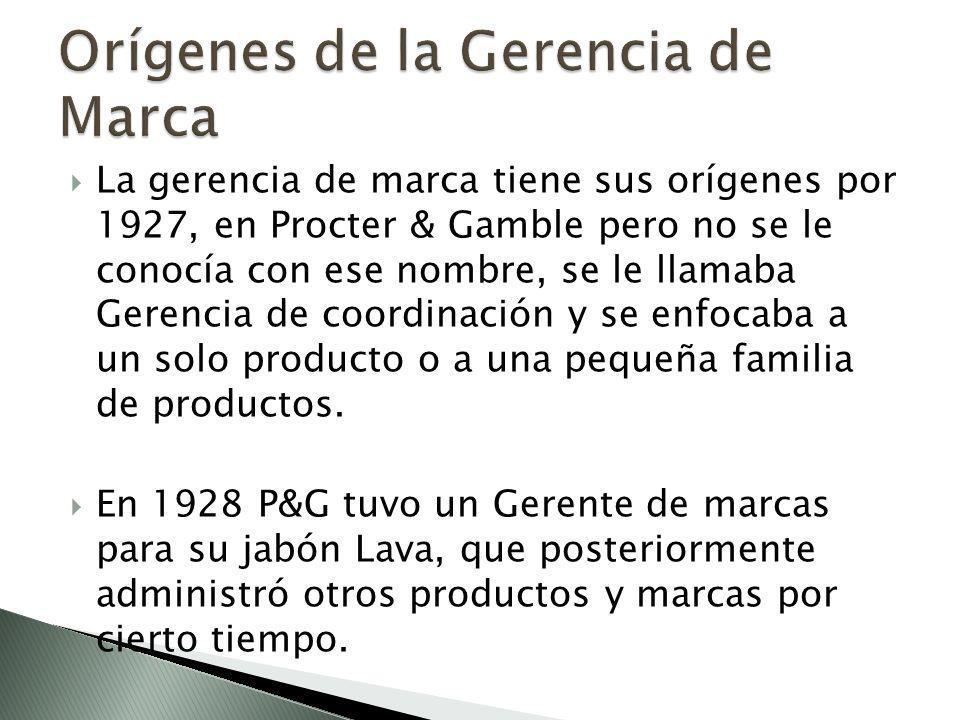 La gerencia de marca tiene sus orígenes por 1927, en Procter & Gamble pero no se le conocía con ese nombre, se le llamaba Gerencia de coordinación y se enfocaba a un solo producto o a una pequeña familia de productos.