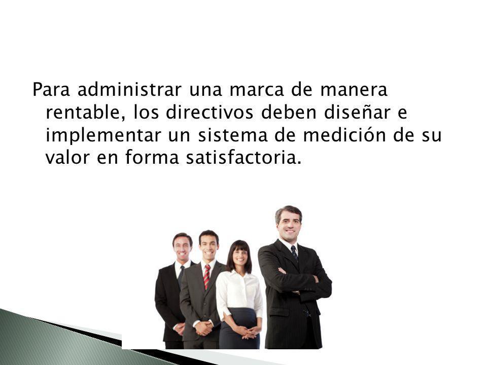 Para administrar una marca de manera rentable, los directivos deben diseñar e implementar un sistema de medición de su valor en forma satisfactoria.