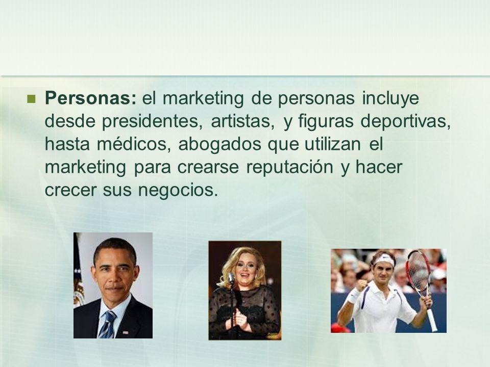 Personas: el marketing de personas incluye desde presidentes, artistas, y figuras deportivas, hasta médicos, abogados que utilizan el marketing para c