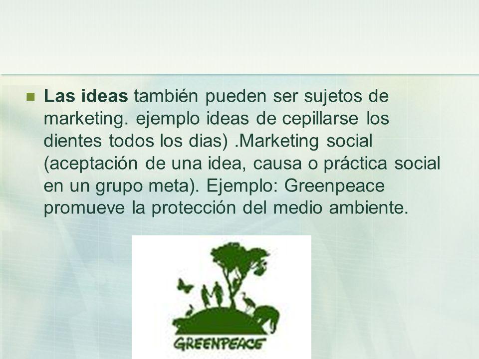 Las ideas también pueden ser sujetos de marketing. ejemplo ideas de cepillarse los dientes todos los dias).Marketing social (aceptación de una idea, c