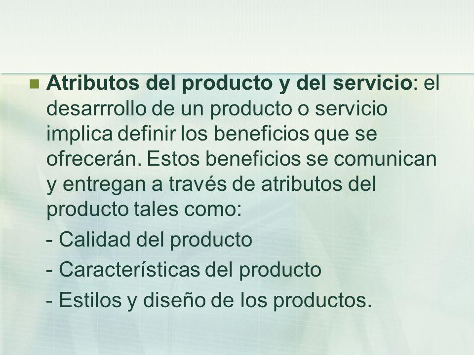 Atributos del producto y del servicio: el desarrrollo de un producto o servicio implica definir los beneficios que se ofrecerán. Estos beneficios se c