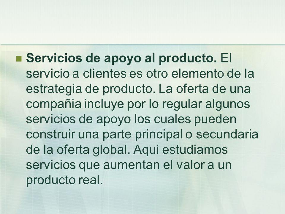 Servicios de apoyo al producto. El servicio a clientes es otro elemento de la estrategia de producto. La oferta de una compañia incluye por lo regular