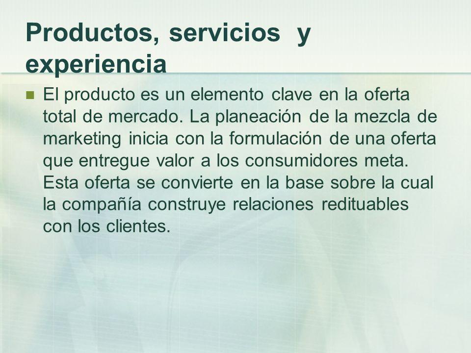 Productos, servicios y experiencia El producto es un elemento clave en la oferta total de mercado. La planeación de la mezcla de marketing inicia con