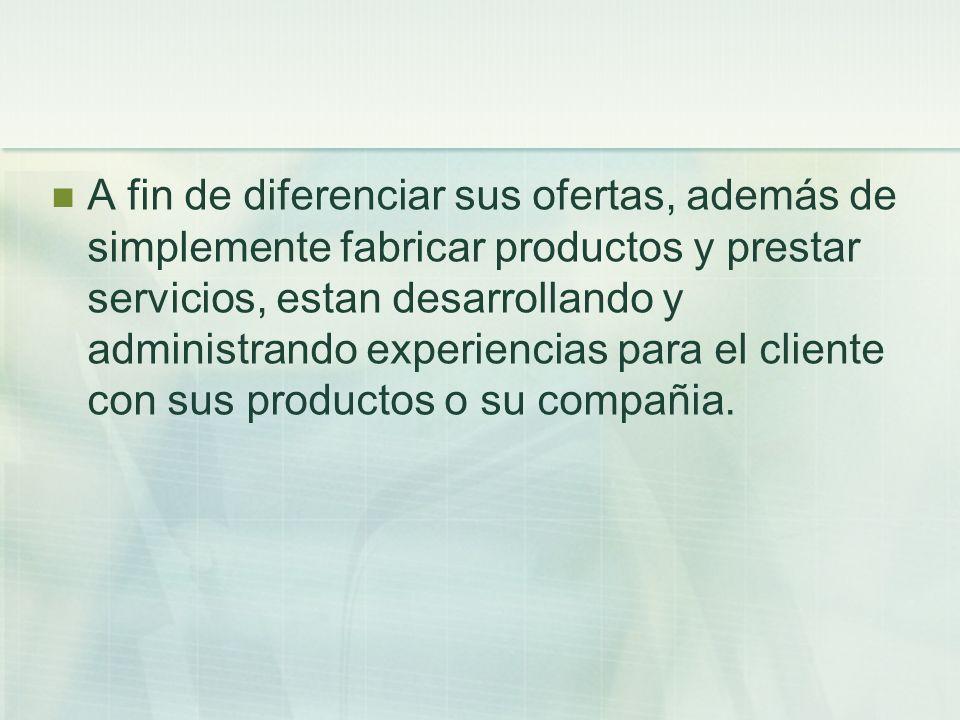 A fin de diferenciar sus ofertas, además de simplemente fabricar productos y prestar servicios, estan desarrollando y administrando experiencias para
