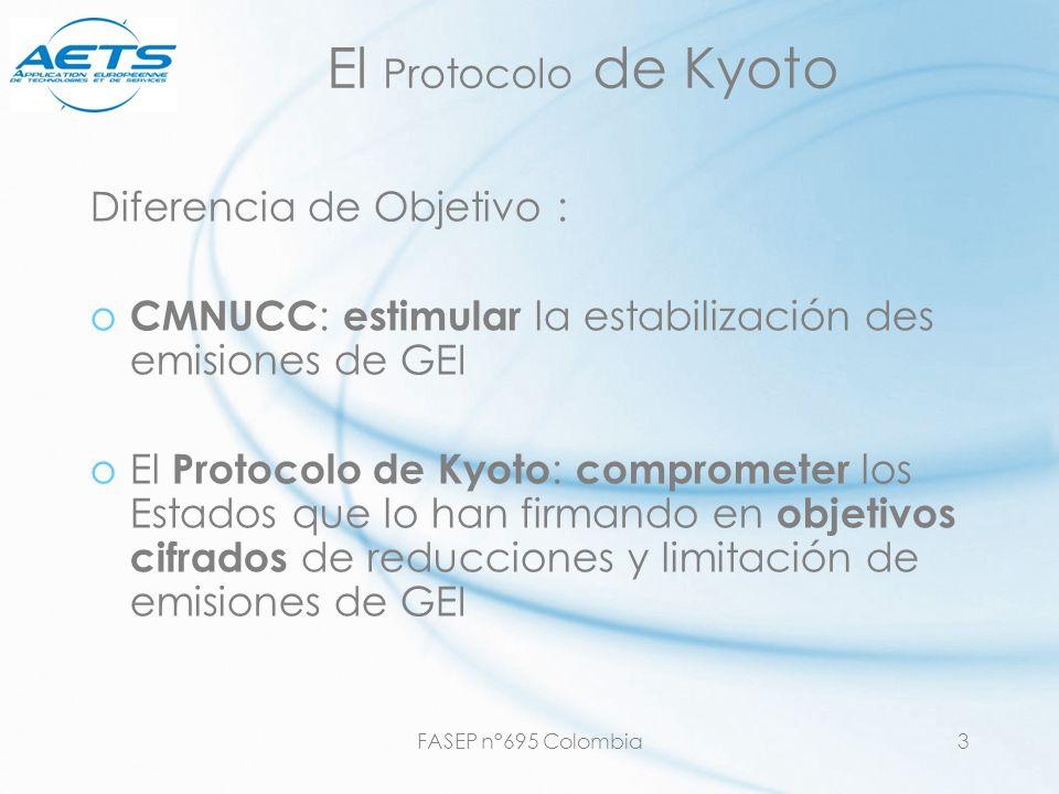 FASEP n°695 Colombia3 El Protocolo de Kyoto Diferencia de Objetivo : o CMNUCC : estimular la estabilización des emisiones de GEI oEl Protocolo de Kyot