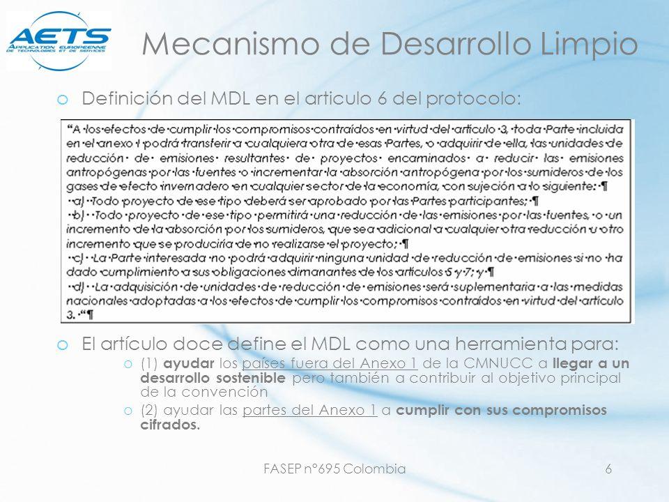 FASEP n°695 Colombia6 Mecanismo de Desarrollo Limpio oDefinición del MDL en el articulo 6 del protocolo: oEl artículo doce define el MDL como una herr