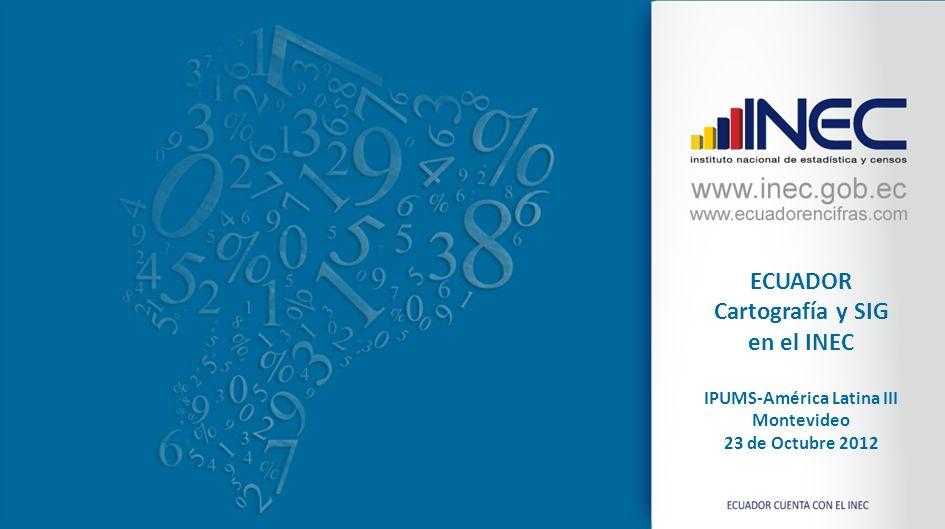 ECUADOR Cartografía y SIG en el INEC IPUMS-América Latina III Montevideo 23 de Octubre 2012