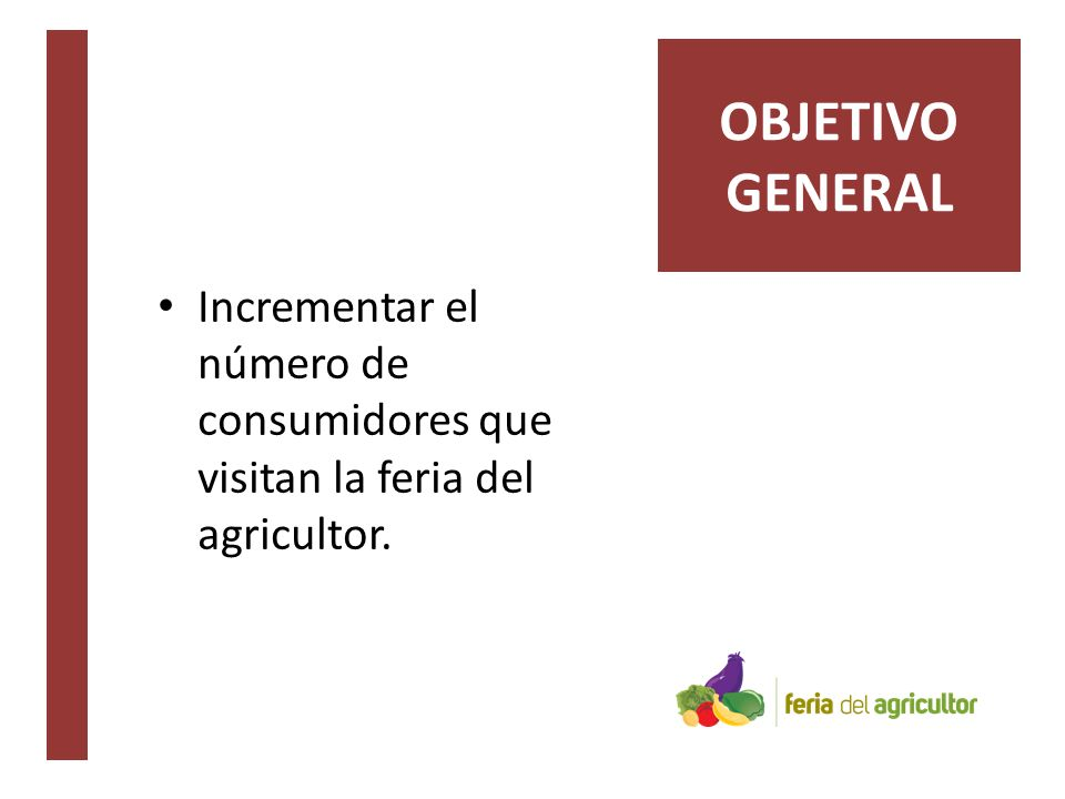 Incrementar el número de consumidores que visitan la feria del agricultor. OBJETIVO GENERAL