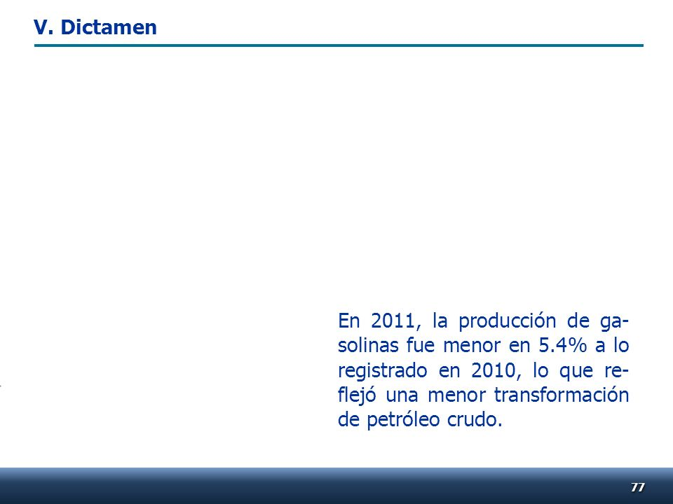 7777 En 2011, la producción de ga- solinas fue menor en 5.4% a lo registrado en 2010, lo que re- flejó una menor transformación de petróleo crudo. V.