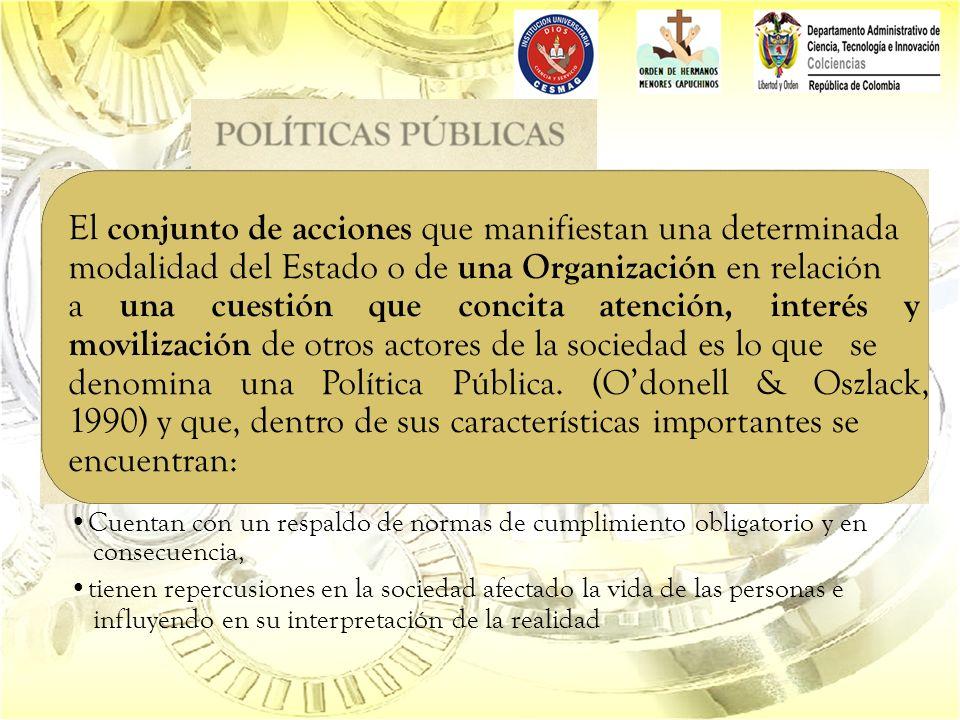 El conjunto de acciones que manifiestan una determinada modalidad del Estado o de una Organización en relación a una cuestión que concita atención, interés y movilización de otros actores de la sociedad es lo que se denomina una Política Pública.
