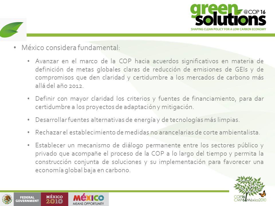 México considera fundamental: Avanzar en el marco de la COP hacia acuerdos significativos en materia de definición de metas globales claras de reducción de emisiones de GEIs y de compromisos que den claridad y certidumbre a los mercados de carbono más allá del año 2012.